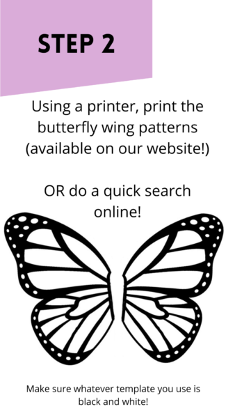"""Black and white butterfly graphic. Text reads: """"Step 2: Using a printer, print the butterfly wing patterns (available on our website). Or do a quick search online. Make sure whatever template you use is black and white."""""""