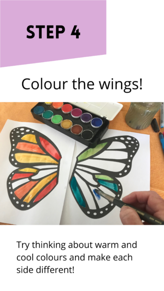 """Black and white template of a butterfly coloured with watercolour. Text reads: """"Step: Colour the wings. Try thinking about warm and cool colours and make each side different."""""""