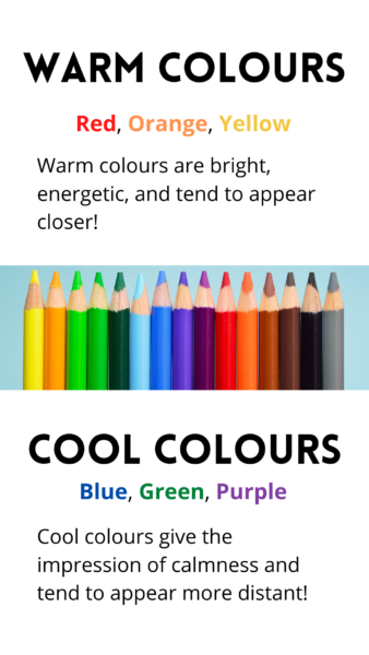 """Multicoloured pencil crayons. """"Text reads: """"Warm Colours: red, orange, yellow. Warm colours are bright and energetic, and tend to appear closer. Cool Colours: blue, green, purple. Cool colours gives the impression of calmness, and tend to appear more distant."""""""