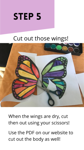 """Black and white template of a butterfly coloured with warm and cool watercolours. One wing is cut out with a pair of scissors. Text reads: """"Step 5: Cut out those wings! When the wings are dry, cut them out using your scissors. Use the PDF on our website to cut our the body as well."""""""