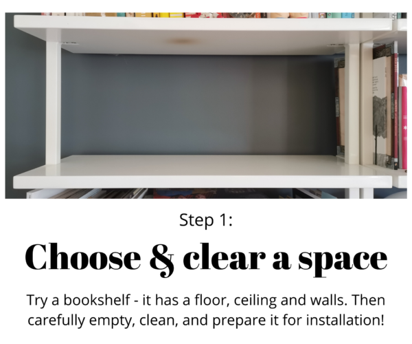 """White shelf. Text reads: """"Step 1: Choose and clear a space. Try a bookshelf, it has a floor, ceiling and walls. Then carefully empty, clean, and prepare it for installation!"""""""