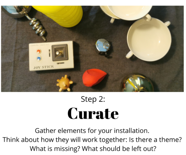 """Collection of objects, various sizes, shapes, and colours. Text reads: Step 2: Curate. Gather elements for your installation. Think about how they will work together: Is there a theme? What is missing? What should be left out?"""""""