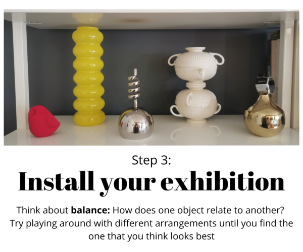 """White shelf with multiple red, yellow, white, and silver objects. Texts reads: """"Step 3: Install your exhibition. Think about balance: How does one object relate to another? Try"""